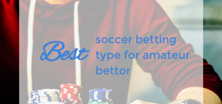 Best soccer betting type for amateur bettor